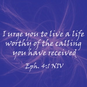 I urge you to live a life worthy of the calling you have received Eph. 4:1 NIV