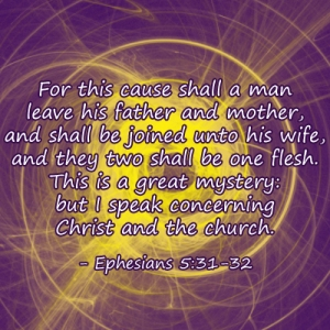 For this cause shall a man leave his father and mother, and shall be joined unto his wife, and they two shall be one flesh. This is a great mystery: but I speak concerning Christ and the church. - Ephesians 5:31-32