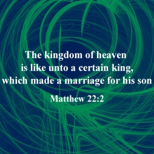 The kingdom of heaven is like unto a certain king, which made a marriage for his son,Matthew 22:2