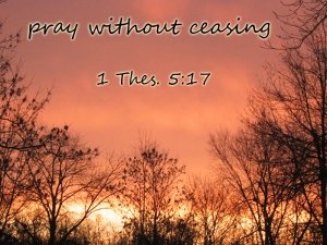 pray without ceasing (1 Thes. 5:17