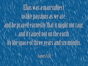 Jas 5:16  Confess your faults one to another, and pray one for another, that ye may be healed. The effectual fervent prayer of a righteous man availeth much.  Jas 5:17  Elias was a man subject to like passions as we are, and he prayed earnestly that it might not rain: and it rained not on the earth by the space of three years and six months.  Jas 5:18  And he prayed again, and the heaven gave rain, and the earth brought forth her fruit.