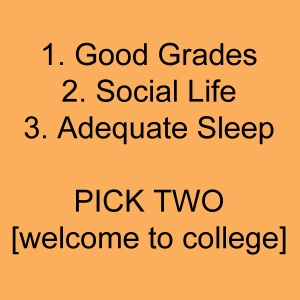 good grade, social life, adequate sleep. Pick Two [welcome to college]