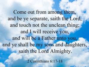 Come out from among them,  and be ye separate, saith the Lord,  and touch not the unclean thing;  and I will receive you,  and will be a Father unto you,  and ye shall be my sons and daughters,  saith the Lord Almighty.  2 Corinthians 6:17-18