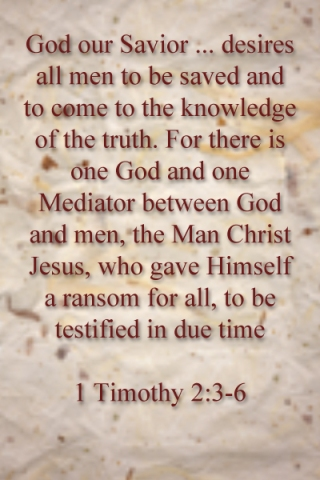God our Savior ... desires all men to be saved and to come to the knowledge of the truth. For there is one God and one Mediator between God and men, the Man Christ Jesus, who gave Himself a ransom for all, to be testified in due time   1 Timothy 2:3-6