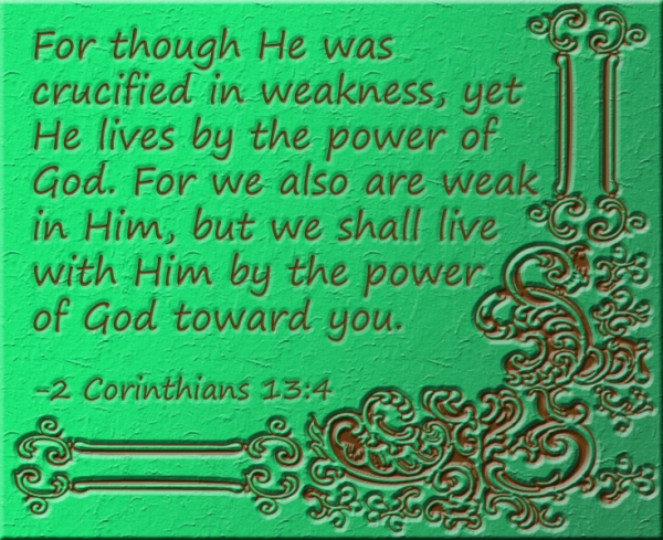 """ For though He was crucified in weakness, yet He lives by the power of God. For we also are weak in Him, but we shall live with Him by the power of God toward you"" (2Cor. 13:4) marissabaker.wordpress.com"