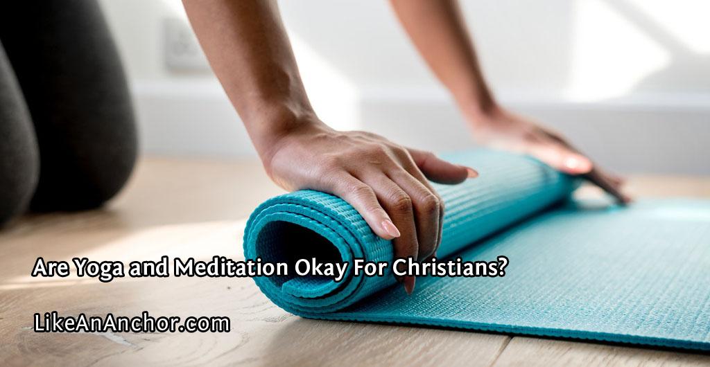 Are Yoga and Meditation Okay For Christians? | LikeAnAnchor.com