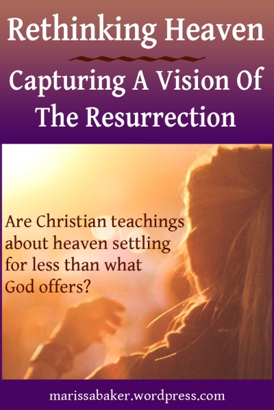 click to read article, Rethinking Heaven: Capturing A Vision Of The Resurrection | marissabaker.wordpress.com