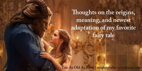 Tale As Old As Time: Thoughts on the origins, meaning, and newest adaptation of my favorite fairy tale | marissabaker.wordpress.com