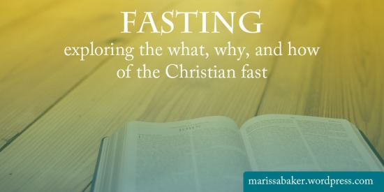 Fasting: exploring the what, why, and how of the Christian fast | marissabaker.wordpress.com