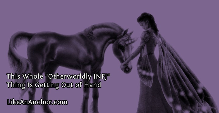 """This Whole """"Otherworldly INFJ"""" Thing Is Getting Out ofHand"""