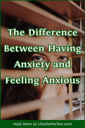 The Difference Between Having Anxiety and Feeling Anxious | LikeAnAnchor.com