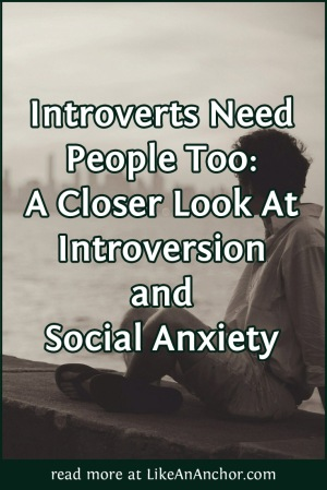 Introverts Need People Too: A Closer Look At Introversion and Social Anxiety | LikeAnAnchor.com