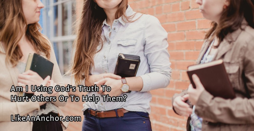 Am I Using God's Truth To Hurt Others Or To Help Them?