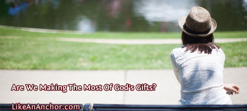 Are We Making The Most Of God's Gifts?