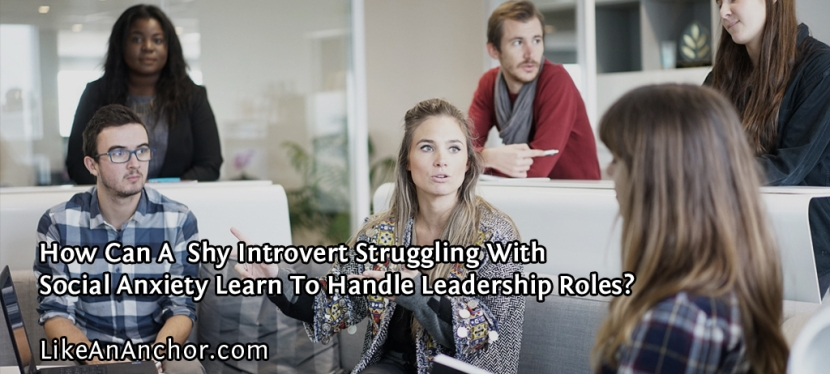 How Can A Shy Introvert Struggling With Social Anxiety Learn To Handle Leadership Roles?