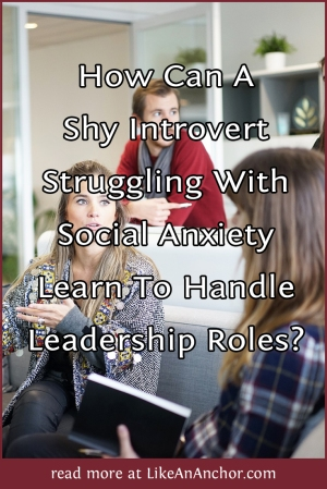 How Can A Shy Introvert Struggling With Social Anxiety Learn To Handle Leadership Roles? | LikeAnAnchor.com
