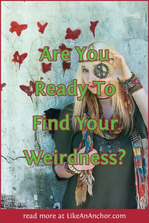 Are You Ready To Find Your Weirdness? | LikeAnAnchor.com
