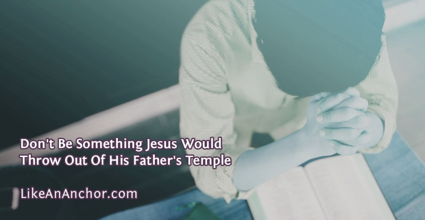 Don't Be Something Jesus Would Throw Out Of His Father'sTemple