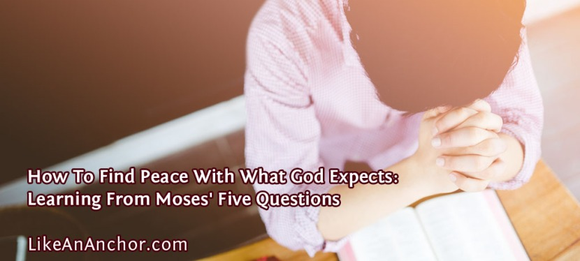 How To Find Peace With What God Expects: Learning From Moses' Five Questions