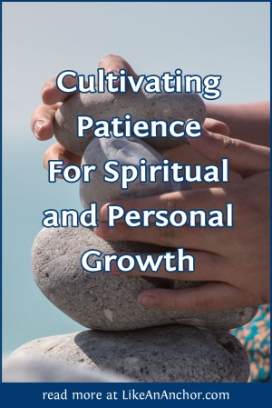 Cultivating Patience For Spiritual and Personal Growth | LikeAnAnchor.com