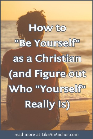 """How to """"Be Yourself"""" as a Christian (and Figure out Who """"Yourself"""" Really Is) 