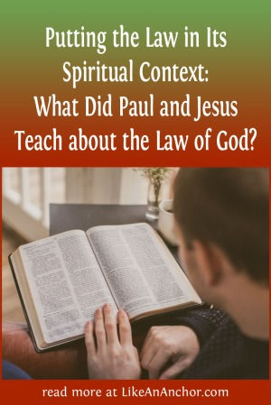 Putting the Law in Its Spiritual Context: What Did Paul and Jesus Teach about the Law of God? | LikeAnAnchor.com