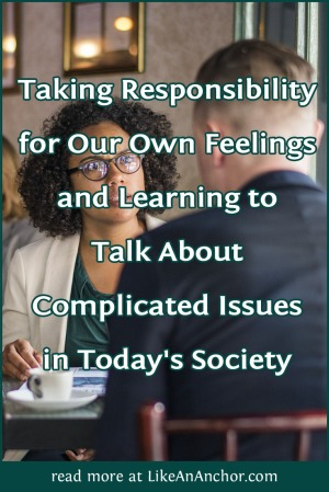 Taking Responsibility for Our Own Feelings and Learning to Talk about Complicated Issues in Today's Society   LikeAnAnchor.com