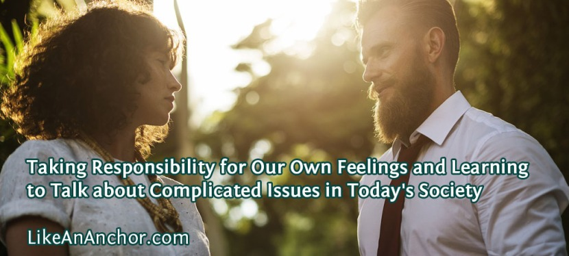 Taking Responsibility for Our Own Feelings and Learning to Talk about Complicated Issues in Today's Society