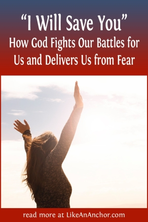 """I Will Save You"" — How God Fights Our Battles for Us and Delivers Us from Fear 