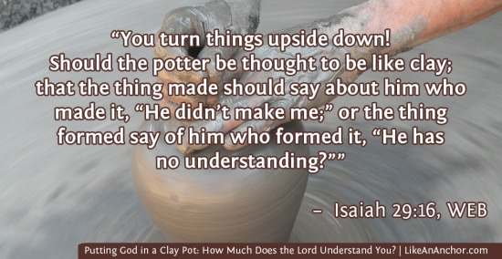 Putting God in a Clay Pot: How Much Does the Lord Understand You? | LikeAnAnchor.com