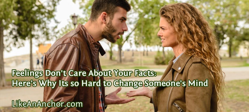 Feelings Don't Care About Your Facts: Here's Why Its so Hard to Change Someone's Mind