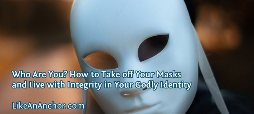 Who Are You? How to Take off Your Masks and Live with Integrity in Your Godly Identity