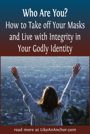 How to Take off Your Masks and Live with Integrity in Your Godly Identity| LikeAnAnchor.com