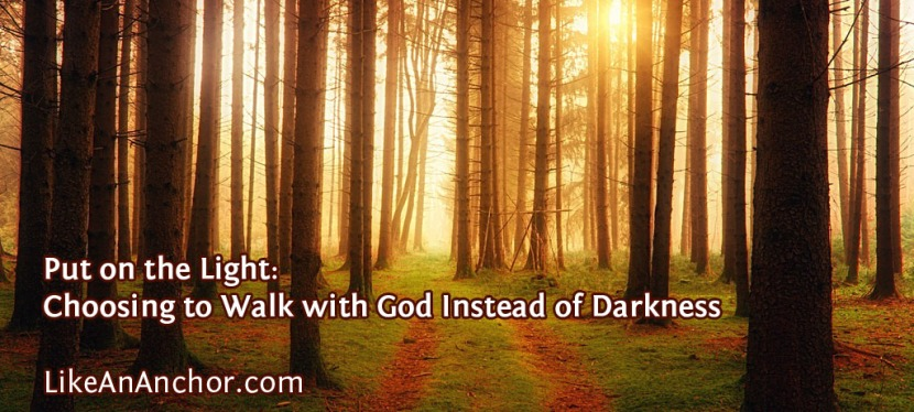 Put on the Light: Choosing to Walk with God Instead of Darkness