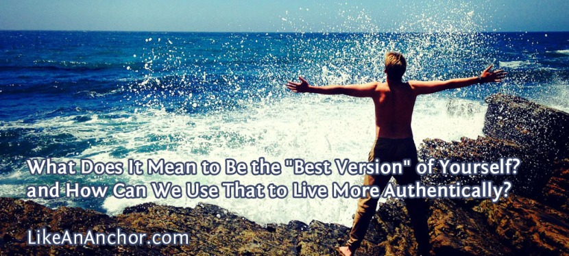 """What Does It Mean to Be the """"Best Version"""" of Yourself? and How Can We Use That to Live MoreAuthentically?"""