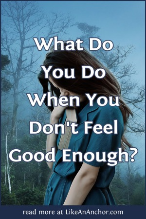 What Do You Do When You Don't Feel Good Enough? | LikeAnAnchor.com