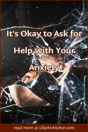 It's Okay to Ask for Help with Your Anxiety | LikeAnAnchor.com
