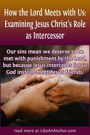 How the Lord Meets with Us: Examining Jesus Christ's Role as Intercessor | LikeAnAnchor.com