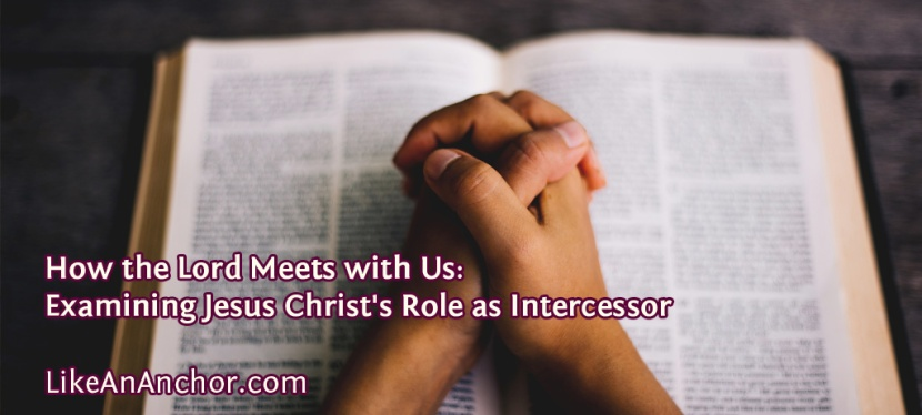 How the Lord Meets with Us: Examining Jesus Christ's Role as Intercessor