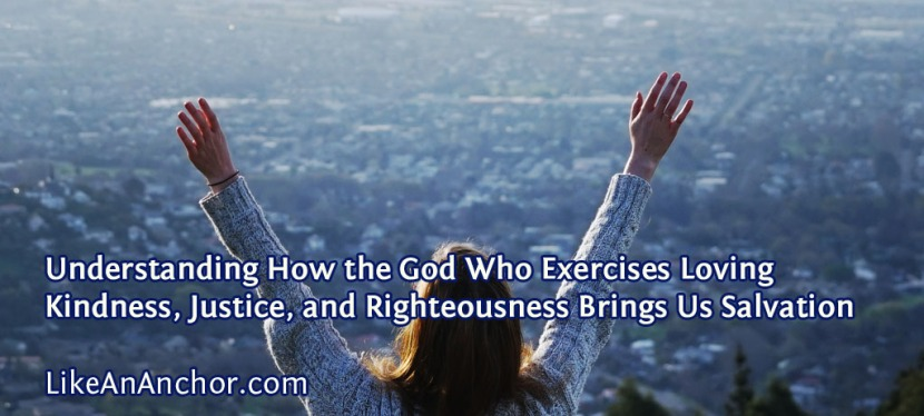 Understanding How the God Who Exercises Loving Kindness, Justice, and Righteousness Brings UsSalvation