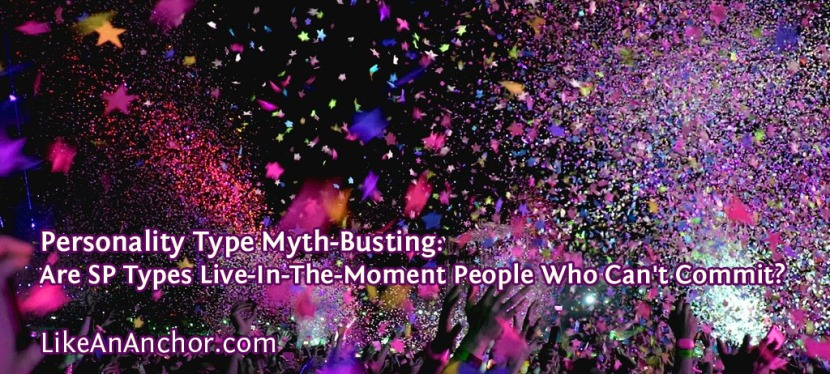Personality Type Myth-Busting: Are ESFP, ISFP, ESTP, and ISTP Types Live-In-The-Moment People Who Can't Commit?