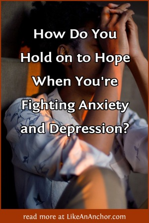 How Do You Hold on to Hope When You're Fighting Anxiety and Depression? | LikeAnAnchor.com