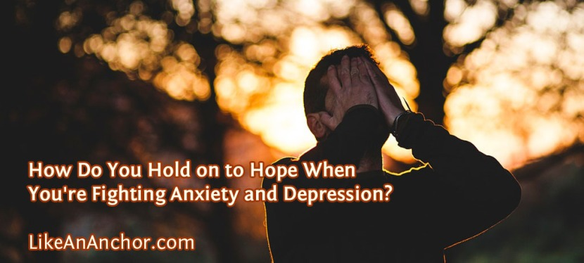 How Do You Hold on to Hope When You're Fighting Anxiety and Depression?