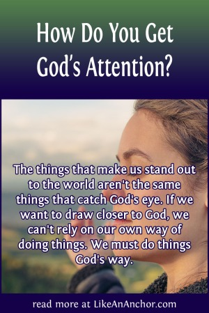 How Do You Get God's Attention? | LikeAnAnchor.com