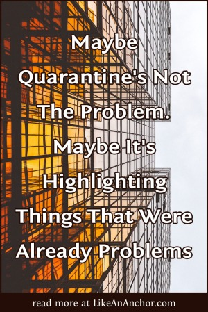 Maybe Quarantine's Not The Problem. Maybe It's Highlighting Things That Were Already Problems | LikeAnAnchor.com