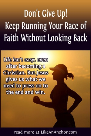 Don't Give Up! Keep Running Your Race of Faith Without Looking Back | LikeAnAnchor.com
