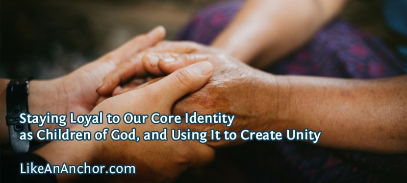 Staying Loyal to Our Core Identity as Children of God, and Using It to Create Unity