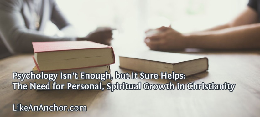 Psychology Isn't Enough, but It Sure Helps: The Need for Personal, Spiritual Growth inChristianity