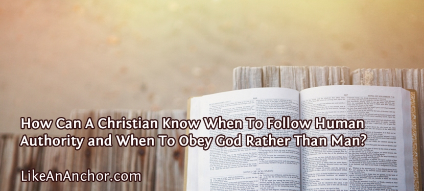 How Can A Christian Know When To Follow Human Authority and When To Obey God Rather Than Man?