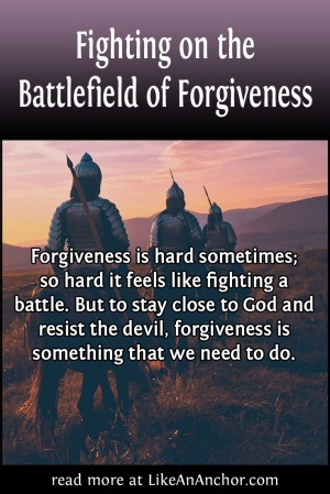 Fighting on the Battlefield of Forgiveness | LikeAnAnchor.com